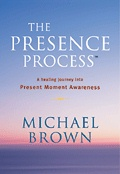 THE PRESENCE PROCESS - A Healing Journey into Present Moment Awareness by Michael Brown